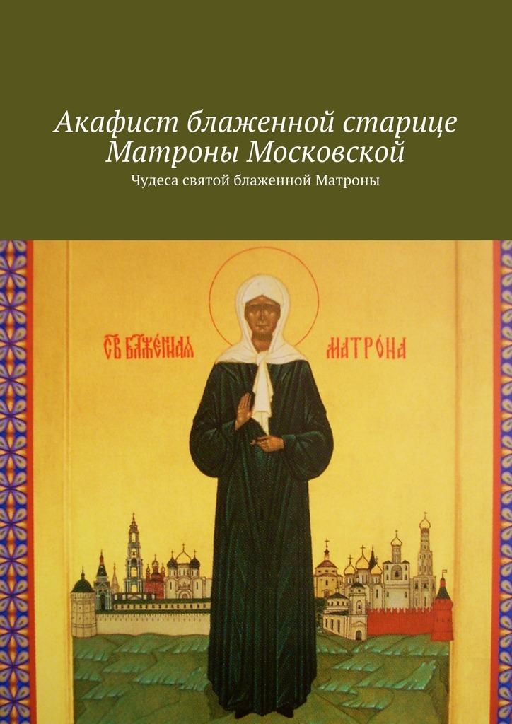 Акафист блаженной старице Матроны Московской. Чудеса святой блаженной Матроны