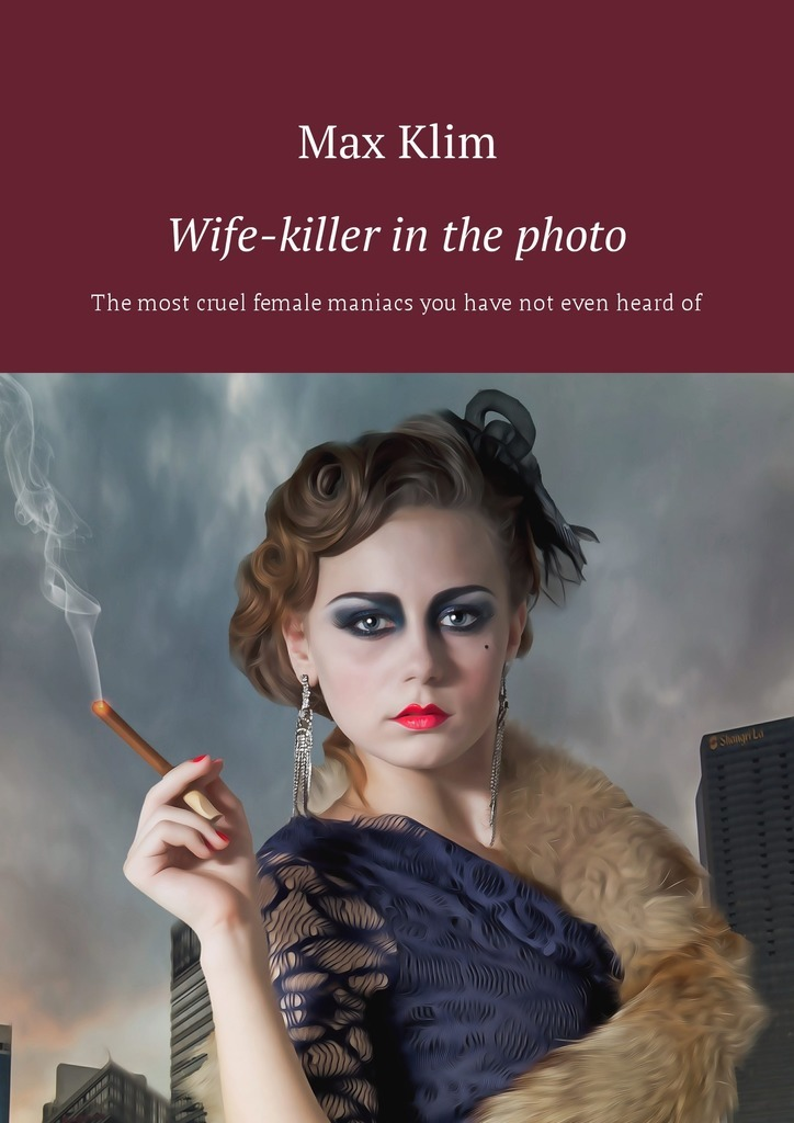 Wife-killer in the photo. The most cruel female maniacs you have not even heardof