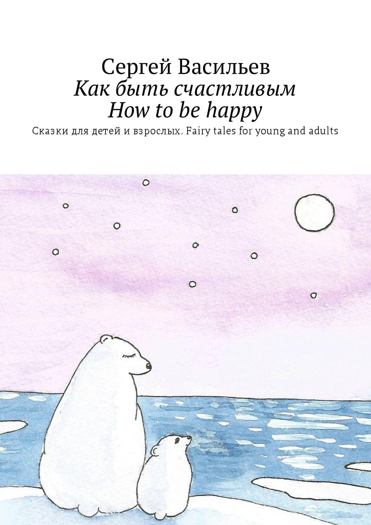 Как быть счастливым. How tobe happy. Сказки для детей ивзрослых. Fairy tales for young and adults
