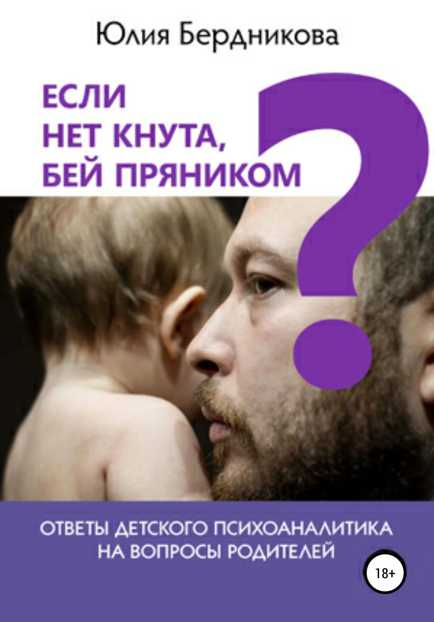 Если нет кнута, бей пряником? Ответы детского психоаналитика на вопросы родителей