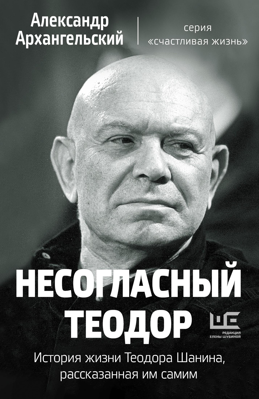 Несогласный Теодор. История жизни Теодора Шанина, рассказанная им самим