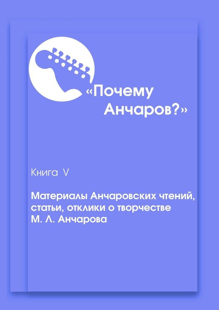 Почему Анчаров? Книга 5. Материалы Анчаровских чтений, отзывы и рецензии на творчество Михаила Анчарова