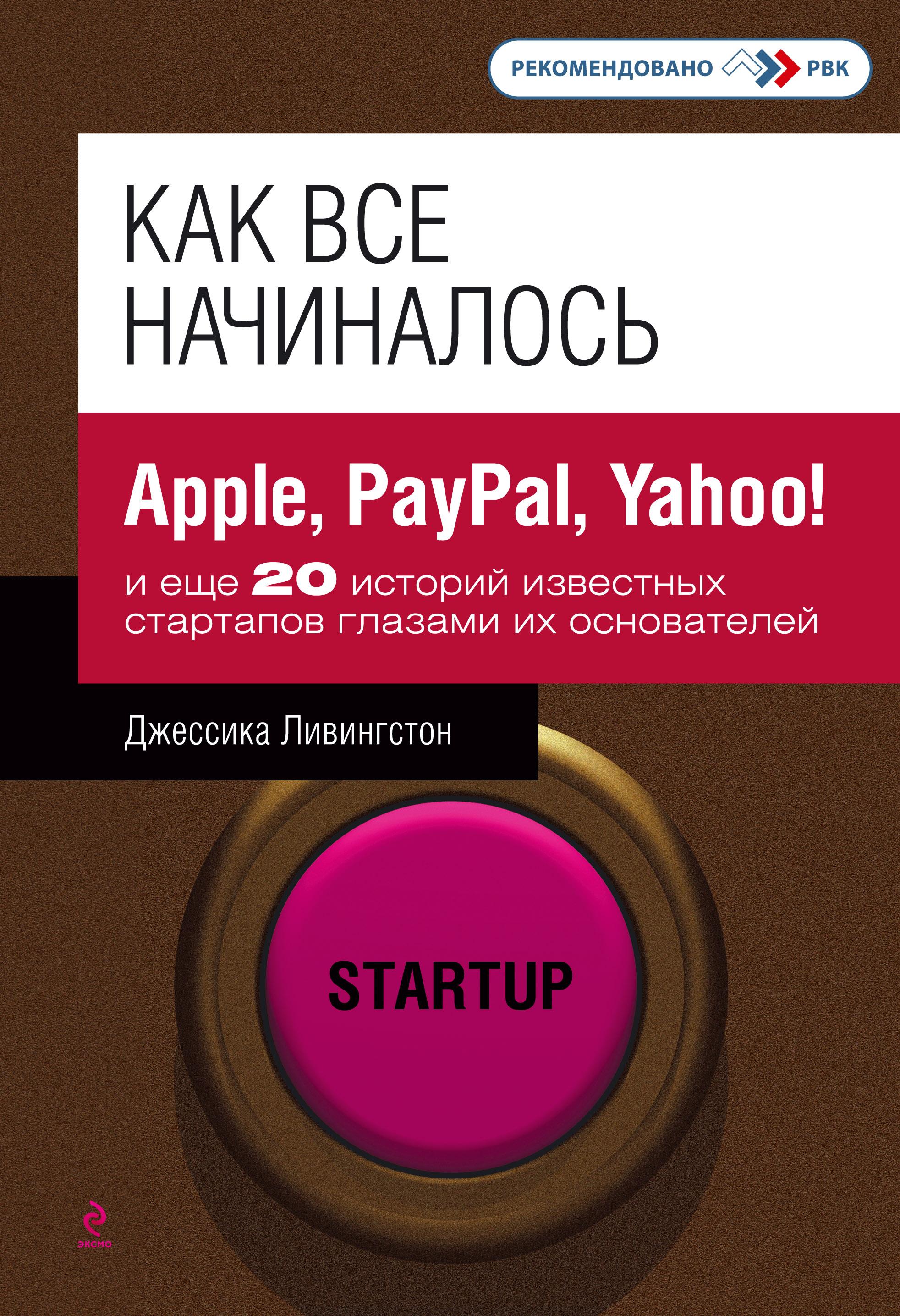 Как все начиналось. Apple, PayPal, Yahoo!и еще 20 историй известных стартапов глазами их основателей