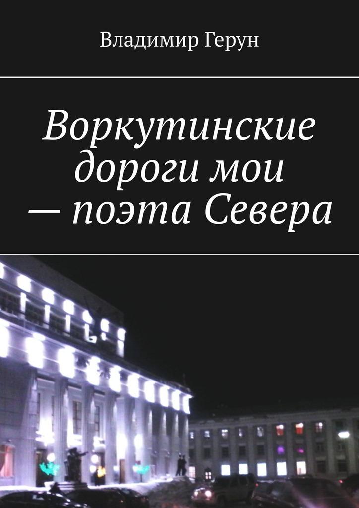 Воркутинские дороги мои– поэта Севера