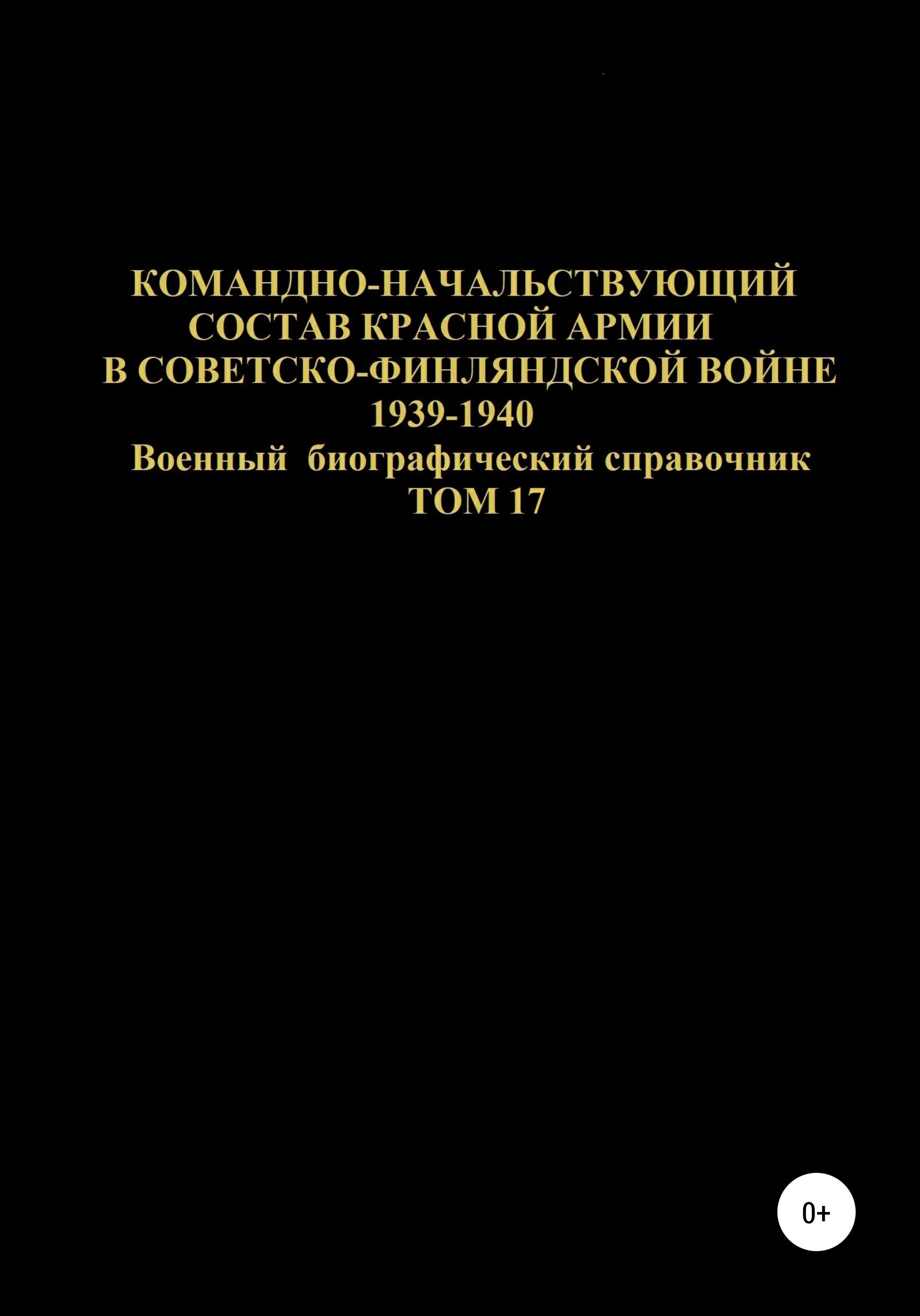 Командно-начальствующий состав Красной Армии в Советско-Финляндской войне 1939-1940 гг. Том 17