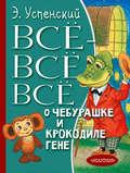 Всё-всё-всё о Чебурашке и крокодиле Гене (сборник)