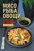 Мясо, рыба овощи: маринуем по-корейски. 500 рецептов