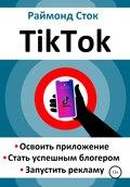 TikTok. Освоить приложение. Стать успешным блогером. Запустить рекламу