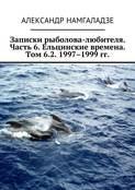 Записки рыболова-любителя. Часть 6. Ельцинские времена. Том 6.2. 1997–1999 гг.