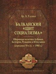 Балканский «щит социализма». Оборонная политика Албании, Болгарии, Румынии и Югославии (середина 50-х гг.– 1980 г.)