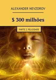 $ 300milhões. Parte 2. Felicidade