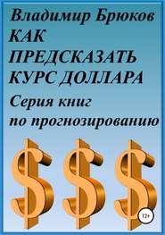 Как предсказать курс доллара. Серия книг по прогнозированию