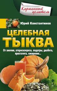 Целебная тыква. От анемии, атеросклероза, подагры, диабета, простатита, ожирения…