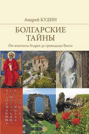 Болгарские тайны. От апостола Андрея до провидицы Ванги