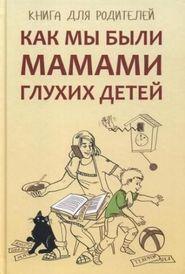 Как мы были мамами глухих детей. Книга для родителей