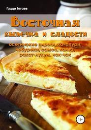 Восточная выпечка и сладости: осетинские пироги, хачапури, чебуреки, самса, халва, рахат-лукум, чак-чак