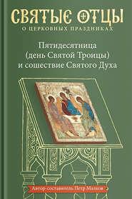 Пятидесятница (день Святой Троицы) и сошествие Святого Духа. Антология святоотеческих проповедей