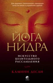 Йога-нидра. Искусство целительного расслабления для здоровья, самопознания, повышения качества жизни и управления судьбой
