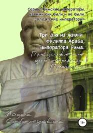 Три дня из жизни Филиппа Араба, императора Рима. Продолжение дня первого. Прошлое