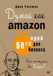 Думай как Amazon. 50 и 1\/2 идей для бизнеса