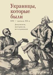 Украинцы, которые были (XVI – начало ХХ века): документы, материалы, исследования
