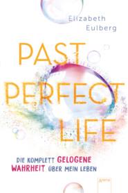 Past Perfect Life. Die komplett gelogene Wahrheit über mein Leben