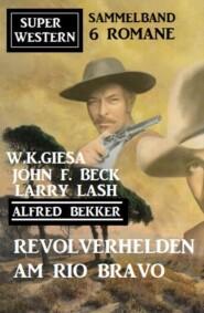 Revolverhelden am Rio Bravo: Super Western Sammelband 6 Romane