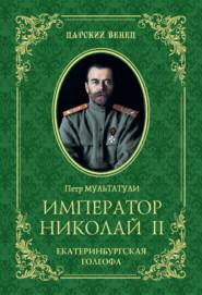 Император Николай II. Екатеринбургская Голгофа