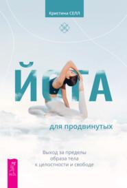 Йога для продвинутых. Выход за пределы образа тела к целостности и свободе