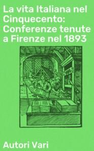 La vita Italiana nel Cinquecento: Conferenze tenute a Firenze nel 1893
