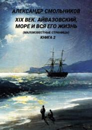 XIX век. Айвазовский, море и вся его жизнь. (Малоизвестные страницы). 2 книга