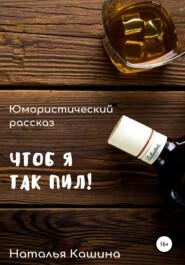 Чтоб я так пил!