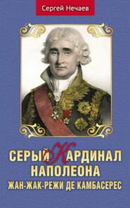 Серый кардинал Наполеона. Жан-Жак-Режи де Камбасерес