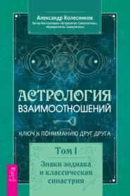 Астрология взаимоотношений. Ключ к пониманию друг друга. Том I. Знаки зодиака и классическая синастрия