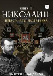 Николай Второй. Невеста для наследника. Книга третья