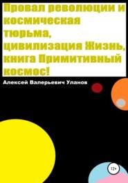 Провал революции и космическая тюрьма, цивилизация Жизнь, книга Примитивный космос!