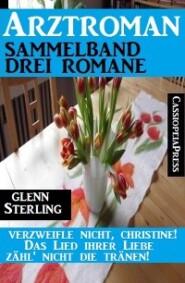 Arztroman Sammelband - Drei Romane – Verzweifele nicht, Christine \/ Das Lied ihrer Liebe \/ Zähl\' nicht die Tränen!