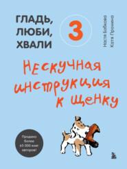 Гладь, люби, хвали 3: нескучная инструкция к щенку