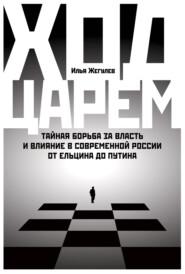 Ход царем. Тайная борьба за власть и влияние в современной России. От Ельцина до Путина
