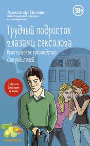 Трудный подросток глазами сексолога. Практическое руководство для родителей