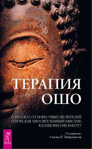 Терапия Ошо. 21 рассказ от известных целителей о том, как просветленный мистик вдохновил их работу