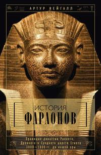 История фараонов. Правящие династии Раннего, Древнего и Среднего царств Египта. 3000–1800 гг. до нашей эры