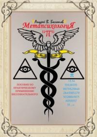 Метапсихология«π». Пособие по практическому применению бессознательного