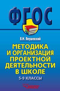 Методика и организация проектной деятельности в школе. 5-9 классы. Методическое пособие