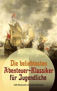 Die beliebtesten Abenteuer-Klassiker für Jugendliche (35 Romane in einem Band)
