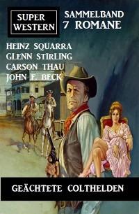 Geächtete Colthelden: Super Western Sammelband 7 Romane