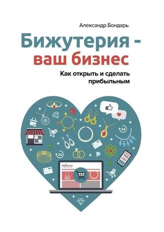 Александр Бондарь, Бижутерия – ваш бизнес. Как открыть и сделать ... 7b67c33f11e