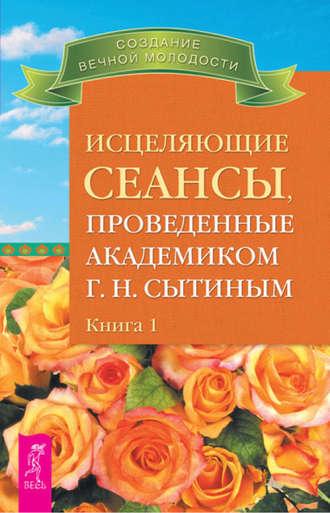 Исцеляющие сеансы, проведенные академиком г. Н. Сытиным. Книга 1-2.