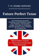 Future Perfect Tense. Употребление данного времени ванглийском языке, построение, сигнальные слова, отличие отбудущих времен других групп, правила и упражнения