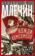 Вожди комсомола. 100 лет ВЛКСМ в биографиях лидеров